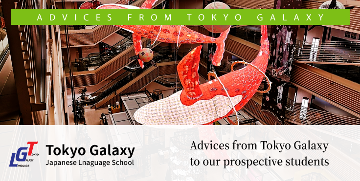 Advices from Tokyo Galaxy to our prospective students